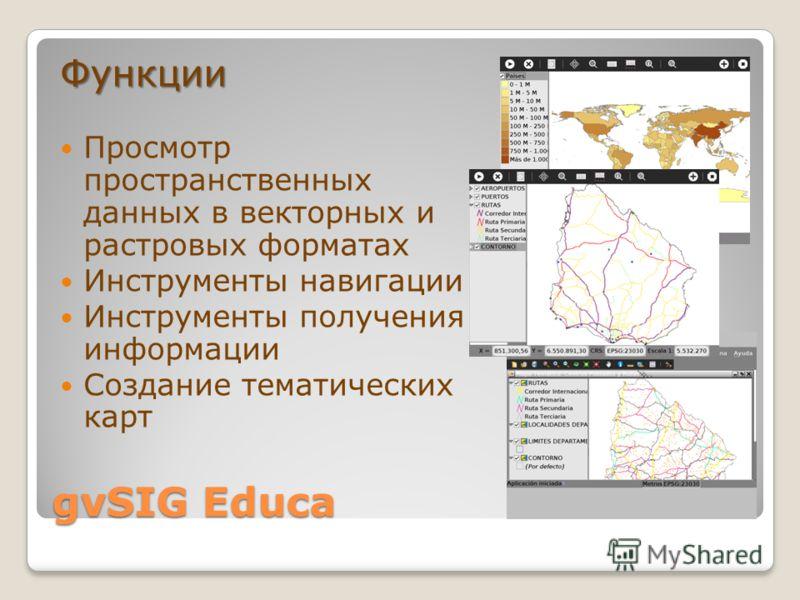 gvSIG Educa Функции Просмотр пространственных данных в векторных и растровых форматах Инструменты навигации Инструменты получения информации Создание тематических карт
