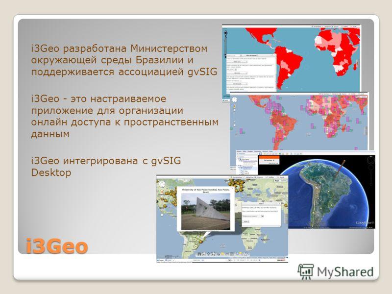 i3Geo i3Geo разработана Министерством окружающей среды Бразилии и поддерживается ассоциацией gvSIG i3Geo - это настраиваемое приложение для организации онлайн доступа к пространственным данным i3Geo интегрирована с gvSIG Desktop