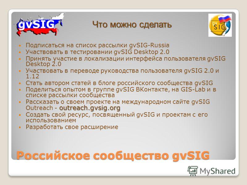 Подписаться на список рассылки gvSIG-Russia Участвовать в тестировании gvSIG Desktop 2.0 Принять участие в локализации интерфейса пользователя gvSIG Desktop 2.0 Участвовать в переводе руководства пользователя gvSIG 2.0 и 1.12 Стать автором статей в б