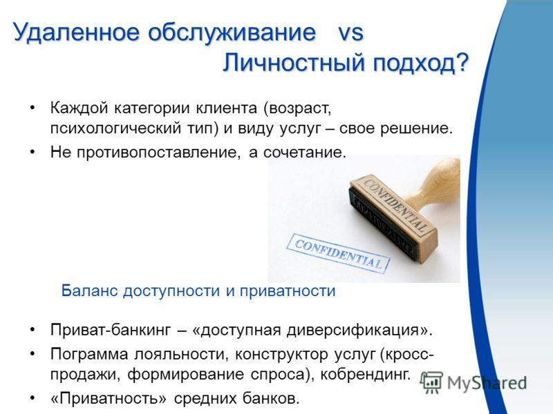 Приват-банкинг – «доступная диверсификация». Пограмма лояльности, конструктор услуг (кросс- продажи, формирование спроса), кобрендинг. «Приватность» средних банков. Баланс доступности и приватности Удаленное обслуживание vs Личностный подход? Удаленн