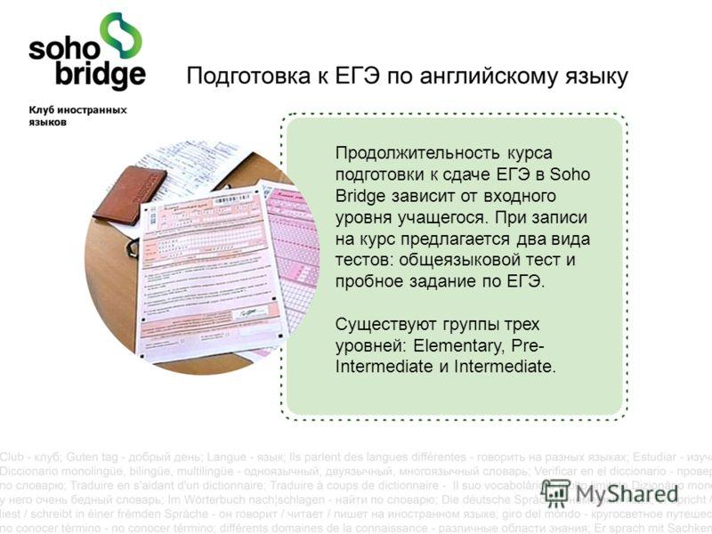 Продолжительность курса подготовки к сдаче ЕГЭ в Soho Bridge зависит от входного уровня учащегося. При записи на курс предлагается два вида тестов: общеязыковой тест и пробное задание по ЕГЭ. Существуют группы трех уровней: Elementary, Pre- Intermedi