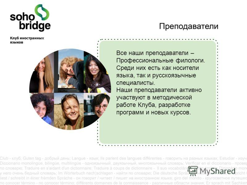 Все наши преподаватели – Профессиональные филологи. Среди них есть как носители языка, так и русскоязычные специалисты. Наши преподаватели активно участвуют в методической работе Клуба, разработке программ и новых курсов.