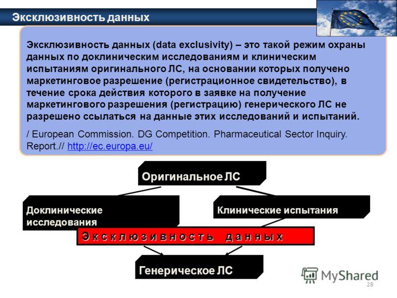 28 Эксклюзивность данных Эксклюзивность данных (data exclusivity) – это такой режим охраны данных по доклиническим исследованиям и клиническим испытаниям оригинального ЛС, на основании которых получено маркетинговое разрешение (регистрационное свидет