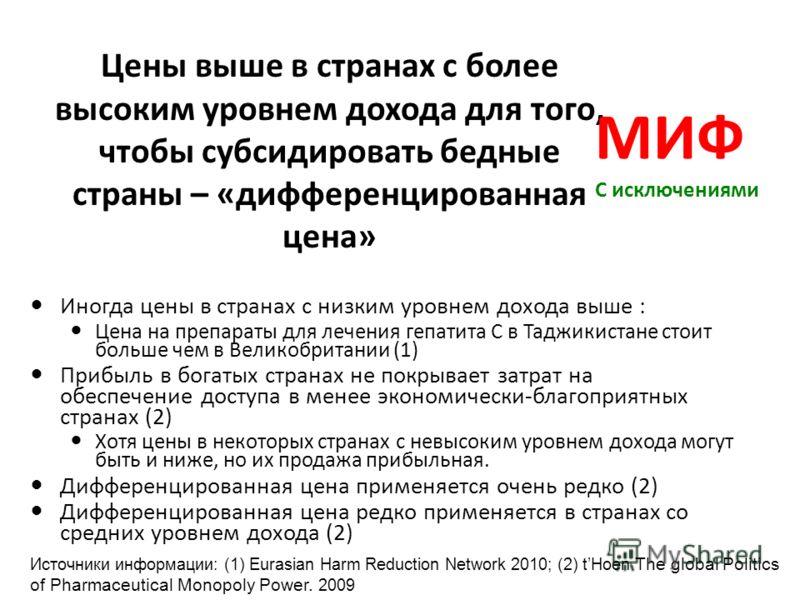 Цены выше в странах с более высоким уровнем дохода для того, чтобы субсидировать бедные страны – «дифференцированная цена» Иногда цены в странах с низким уровнем дохода выше : Цена на препараты для лечения гепатита С в Таджикистане стоит больше чем в