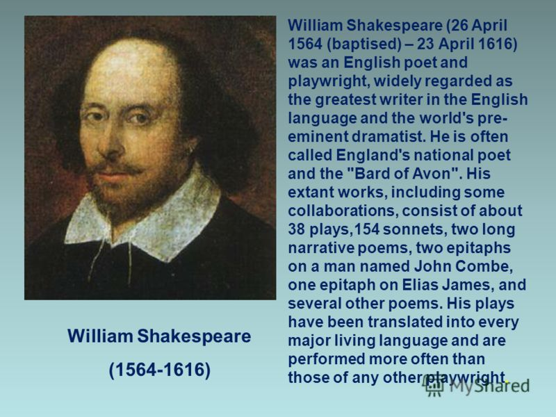 William Shakespeare (1564-1616) William Shakespeare (26 April 1564 (baptised) – 23 April 1616) was an English poet and playwright, widely regarded as the greatest writer in the English language and the world's pre- eminent dramatist. He is often call