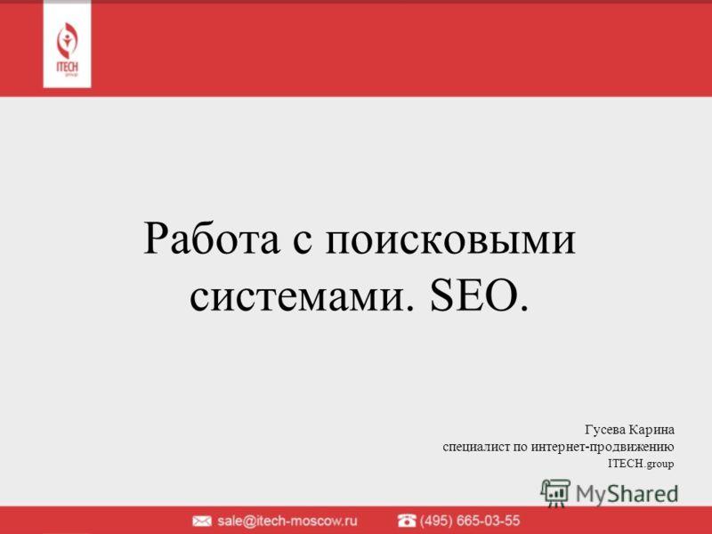 Работа с поисковыми системами. SEO. Гусева Карина cпециалист по интернет-продвижению ITECH.group