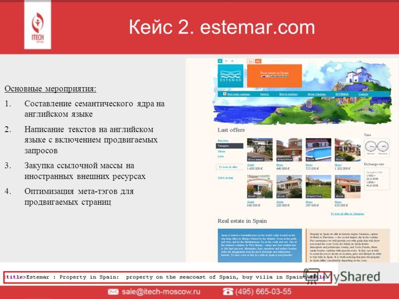 Кейс 2. estemar.com Основные мероприятия: 1.Составление семантического ядра на английском языке 2.Написание текстов на английском языке с включением продвигаемых запросов 3.Закупка ссылочной массы на иностранных внешних ресурсах 4.Оптимизация мета-тэ