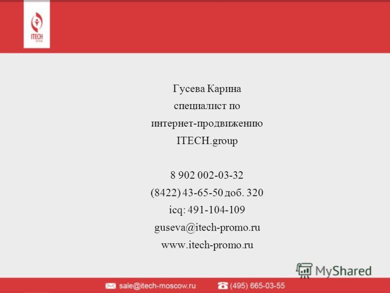 Гусева Карина специалист по интернет-продвижению ITECH.group 8 902 002-03-32 (8422) 43-65-50 доб. 320 icq: 491-104-109 guseva@itech-promo.ru www.itech-promo.ru