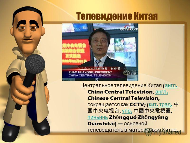 Телевидение Китая Центральное т елевидение К итая ( англ. China Central Television, а нгл. Chinese Central Television, сокращается к ак CCTV; ( кит. т рад., у пр., пиньинь Zh ō ngguó Zh ō ngy ā ng Diànshìtái) о сновной телевещатель в м атериковом К и
