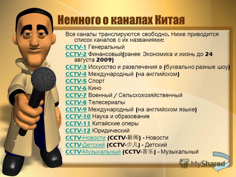 Немного о каналах Китая Все к аналы т ранслируются с вободно. Н иже п риводится список к аналов с и х н азваниями : CCTV-1 Г енеральный CCTV-2 Ф инансовый ( ранее Э кономика и ж изнь д о 24 августа 2009) CCTV-3 И скусство и р азвлечения в ( буквально