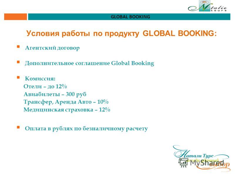 Условия работы по продукту GLOBAL BOOKING: Агентский договор Дополнительное соглашение Global Booking Комиссия: Отели – до 12% Авиабилеты – 300 руб Трансфер, Аренда Авто – 10% Медицинская страховка – 12% Оплата в рублях по безналичному расчету GLOBAL