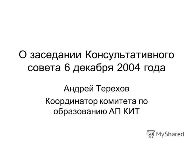 О заседании Консультативного совета 6 декабря 2004 года Андрей Терехов Координатор комитета по образованию АП КИТ