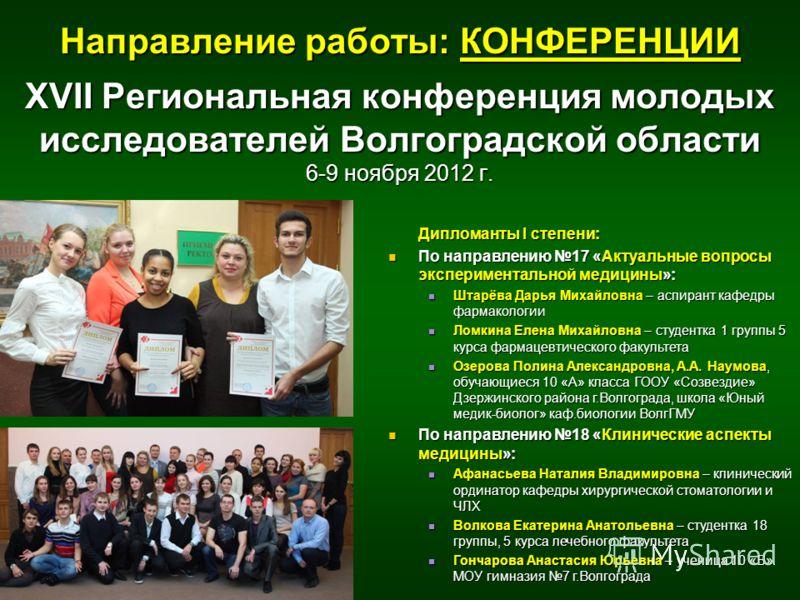 XVII Региональная конференция молодых исследователей Волгоградской области 6-9 ноября 2012 г. Дипломанты I степени: По направлению 17 «Актуальные вопросы экспериментальной медицины»: По направлению 17 «Актуальные вопросы экспериментальной медицины»: