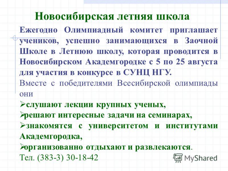 Ежегодно Олимпиадный комитет приглашает учеников, успешно занимающихся в Заочной Школе в Летнюю школу, которая проводится в Новосибирском Академгородке с 5 по 25 августа для участия в конкурсе в СУНЦ НГУ. Вместе с победителями Всесибирской олимпиады