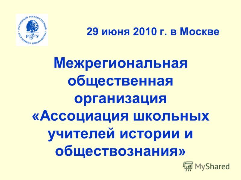29 июня 2010 г. в Москве Межрегиональная общественная организация «Ассоциация школьных учителей истории и обществознания»