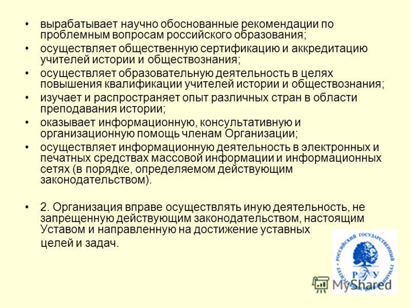 вырабатывает научно обоснованные рекомендации по проблемным вопросам российского образования; осуществляет общественную сертификацию и аккредитацию учителей истории и обществознания; осуществляет образовательную деятельность в целях повышения квалифи