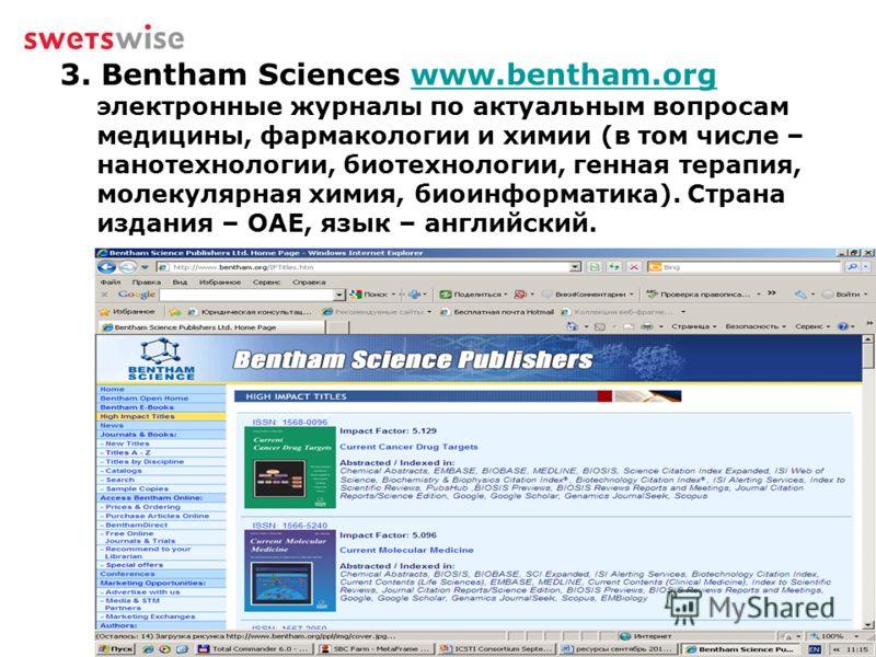 3. Bentham Sciences www.bentham.org электронные журналы по актуальным вопросам медицины, фармакологии и химии (в том числе – нанотехнологии, биотехнологии, генная терапия, молекулярная химия, биоинформатика). Страна издания – ОАЕ, язык – английский.w
