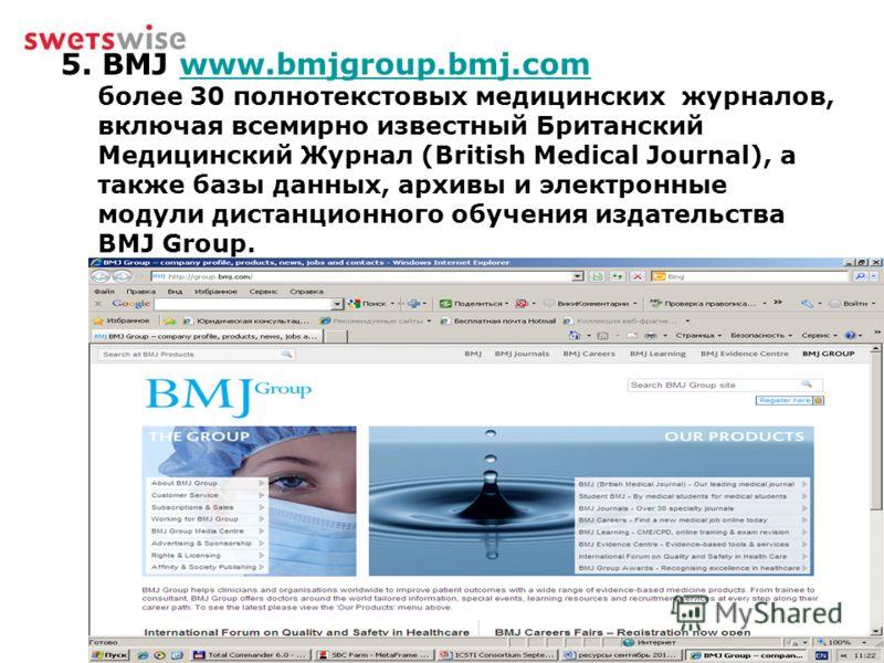 5. BMJ www.bmjgroup.bmj.com более 30 полнотекстовых медицинских журналов, включая всемирно известный Британский Медицинский Журнал (British Medical Journal), а также базы данных, архивы и электронные модули дистанционного обучения издательства BMJ Gr