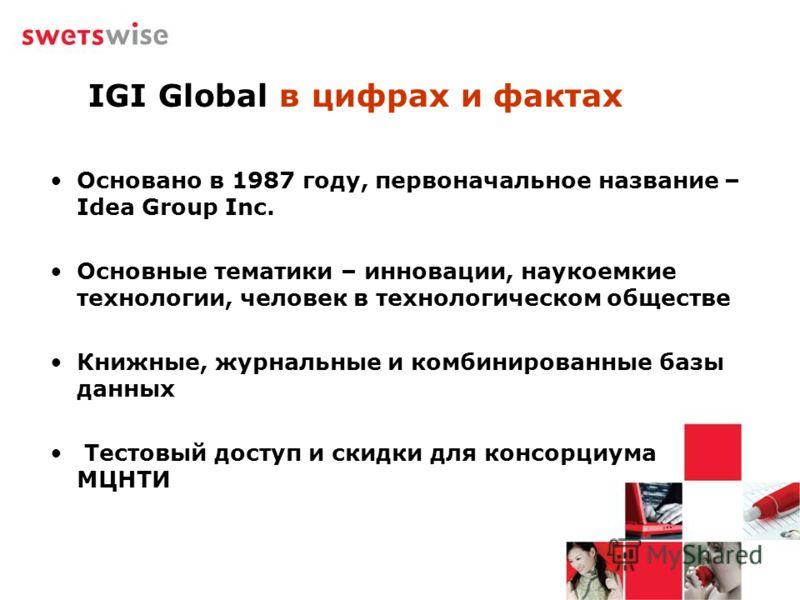 IGI Global в цифрах и фактах Основано в 1987 году, первоначальное название – Idea Group Inc. Основные тематики – инновации, наукоемкие технологии, человек в технологическом обществе Книжные, журнальные и комбинированные базы данных Тестовый доступ и