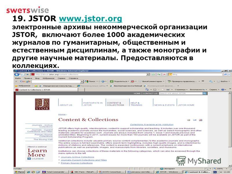 19. JSTOR www.jstor.org электронные архивы некоммерческой организации JSTOR, включают более 1000 академических журналов по гуманитарным, общественным и естественным дисциплинам, а также монографии и другие научные материалы. Предоставляются в коллекц