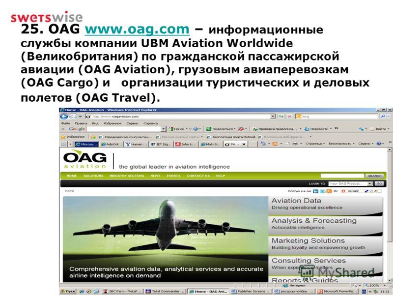 25. OAG www.oag.com – информационные службы компании UBM Aviation Worldwide (Великобритания) по гражданской пассажирской авиации (OAG Aviation), грузовым авиаперевозкам (OAG Cargo) и организации туристических и деловых полетов (OAG Travel).www.oag.co