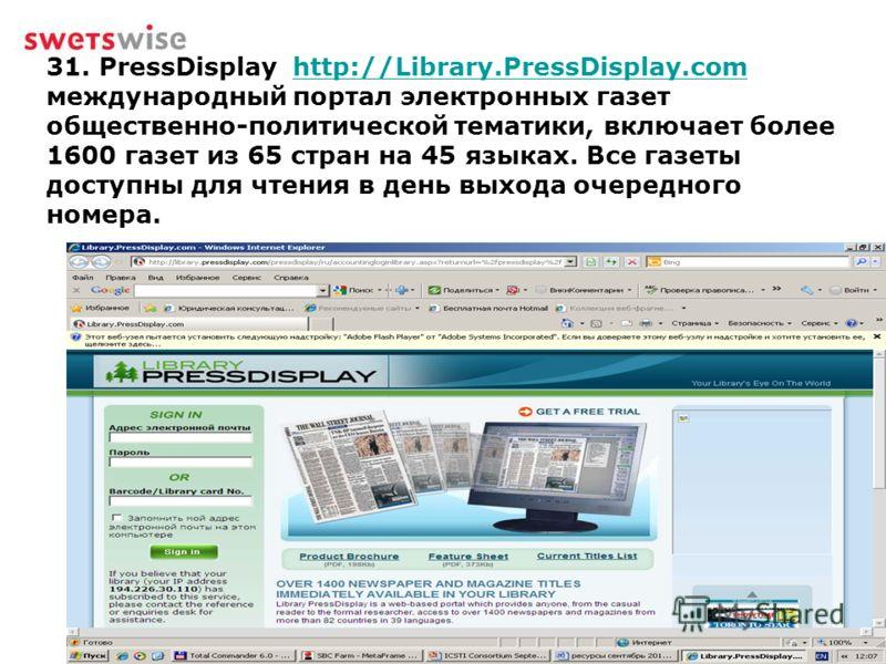 31. PressDisplay http://Library.PressDisplay.com международный портал электронных газет общественно-политической тематики, включает более 1600 газет из 65 стран на 45 языках. Все газеты доступны для чтения в день выхода очередного номера.http://Libra
