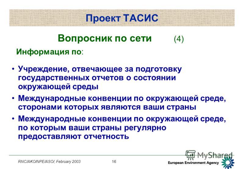 RNC/AKO/NPE/ASO/, February 200316 Проект ТАСИС Вопросник по сети (4) Информация по: Учреждение, отвечающее за подготовку государственных отчетов о состоянии окружающей среды Международные конвенции по окружающей среде, сторонами которых являются ваши