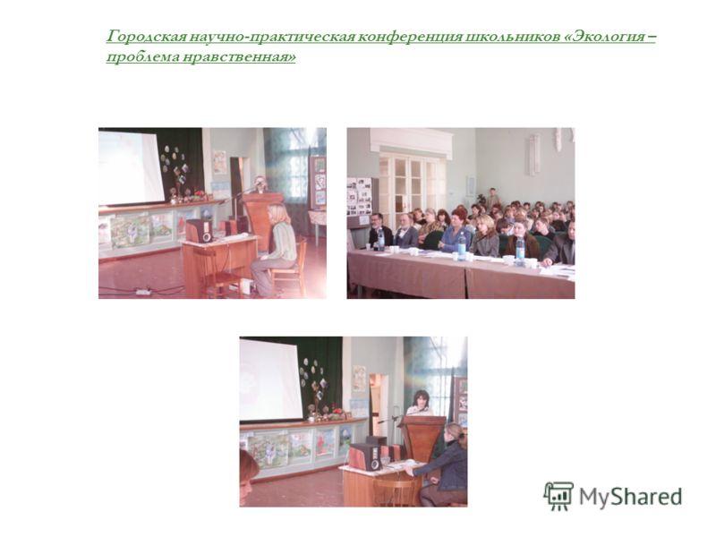 Городская научно-практическая конференция школьников «Экология – проблема нравственная»