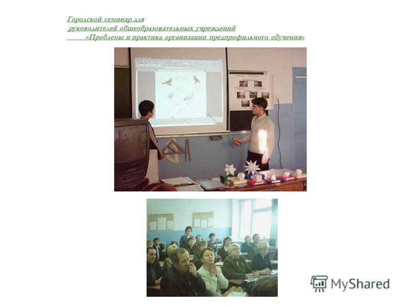 Городской семинар для руководителей общеобразовательных учреждений «Проблемы и практика организации предпрофильного обучения»