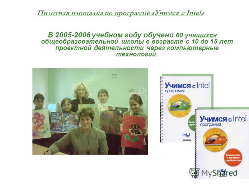 Пилотная площадка по программе «Учимся с Intel» В 2005-2006 учебном году обучено 60 учащихся общеобразовательной школы в возрасте с 10 до 15 лет проектной деятельности через компьютерные технологии.