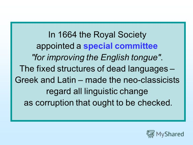 In 1664 the Royal Society appointed a special committee for improving the English tongue. The fixed structures of dead languages – Greek and Latin – made the neo-classicists regard all linguistic change as corruption that ought to be checked.