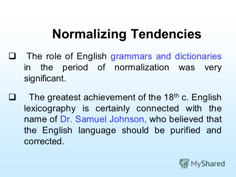 Normalizing Tendencies The role of English grammars and dictionaries in the period of normalization was very significant. The greatest achievement of the 18 th c. English lexicography is certainly connected with the name of Dr. Samuel Johnson, who be