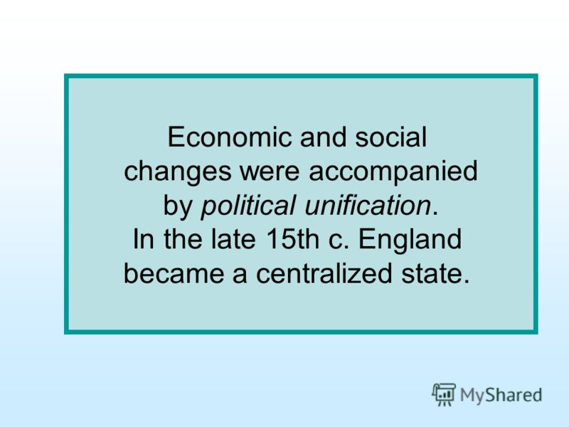 Economic and social changes were accompanied by political unification. In the late 15th c. England became a centralized state.
