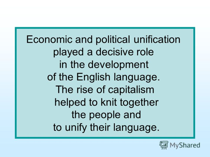 Economic and political unification played a decisive role in the development of the English language. The rise of capitalism helped to knit together the people and to unify their language.