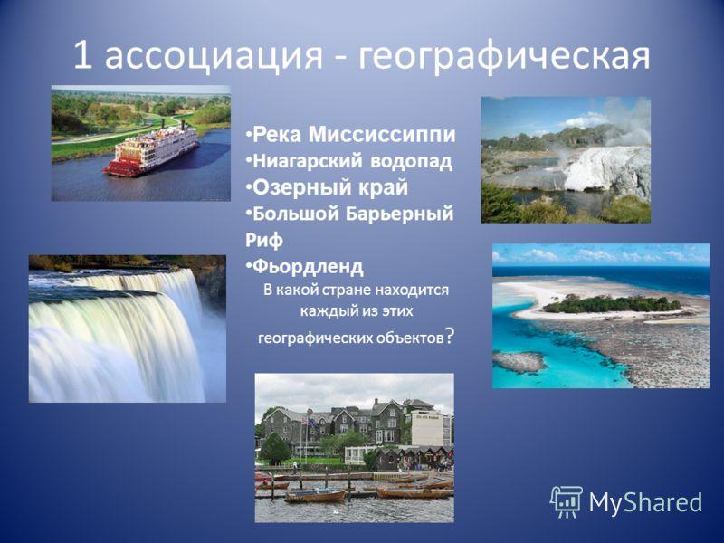 1 ассоциация - географическая Река Миссиссиппи Ниагарский водопад Озерный край Большой Барьерный Риф Фьордленд В какой стране находится каждый из этих географических объектов ?