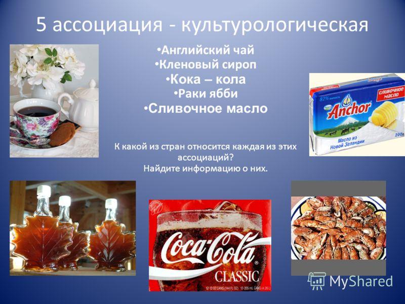 5 ассоциация - культурологическая Английский чай Кленовый сироп Кока – кола Раки ябби Сливочное масло К какой из стран относится каждая из этих ассоциаций? Найдите информацию о них.