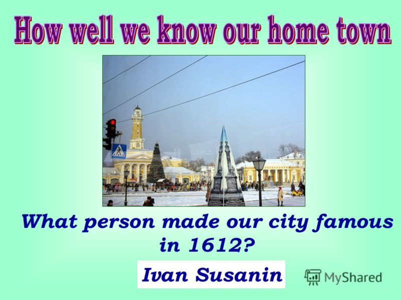 What person made our city famous in 1612? Ivan Susanin