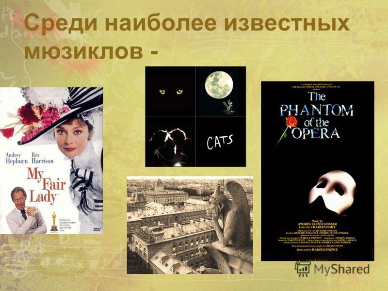 Среди наиболее известных мюзиклов - «Моя прекрасная леди» «Звуки музыки» «Приключение кузнечика Кузи» «Юнона и Авось» Notre Dame de Paris» «Кошки» Призрак оперы и т.д.