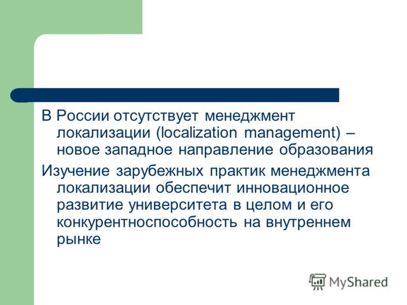 В России отсутствует менеджмент локализации (localization management) – новое западное направление образования Изучение зарубежных практик менеджмента локализации обеспечит инновационное развитие университета в целом и его конкурентноспособность на в