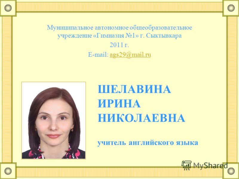 ШЕЛАВИНА ИРИНА НИКОЛАЕВНА учитель английского языка Муниципальное автономное общеобразовательное учреждение «Гимназия 1» г. Сыктывкара 2011 г. E-mail: ags29@mail.ruags29@mail.ru