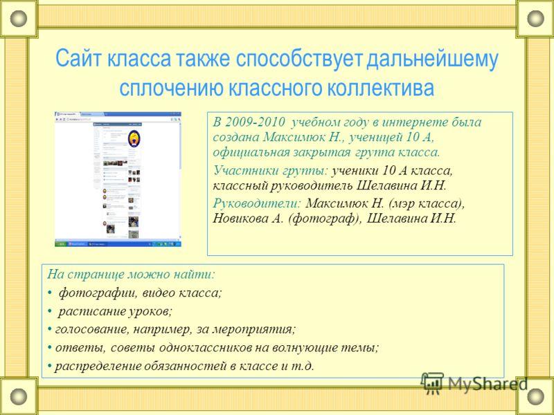 Сайт класса также способствует дальнейшему сплочению классного коллектива В 2009-2010 учебном году в интернете была создана Максимюк Н., ученицей 10 А, официальная закрытая группа класса. Участники группы: ученики 10 А класса, классный руководитель Ш