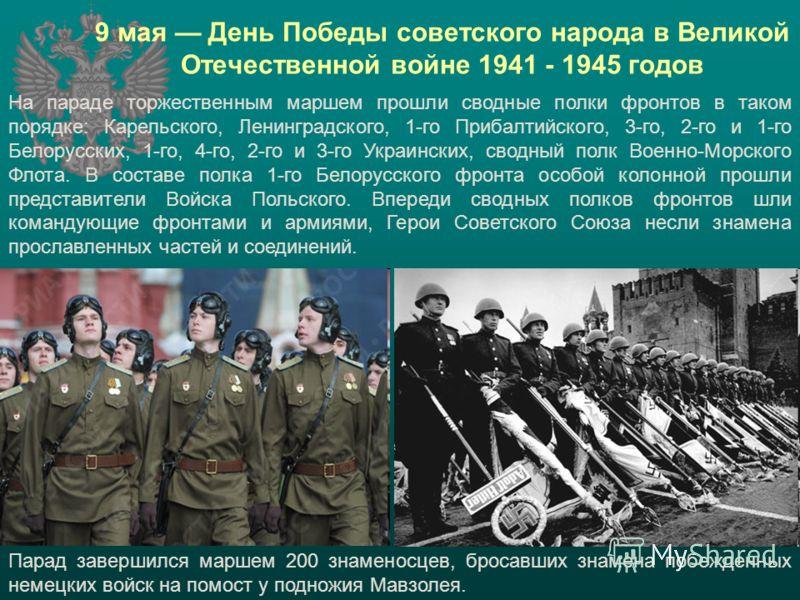 На параде торжественным маршем прошли сводные полки фронтов в таком порядке: Карельского, Ленинградского, 1-го Прибалтийского, 3-го, 2-го и 1-го Белорусских, 1-го, 4-го, 2-го и 3-го Украинских, сводный полк Военно-Морского Флота. В составе полка 1-го
