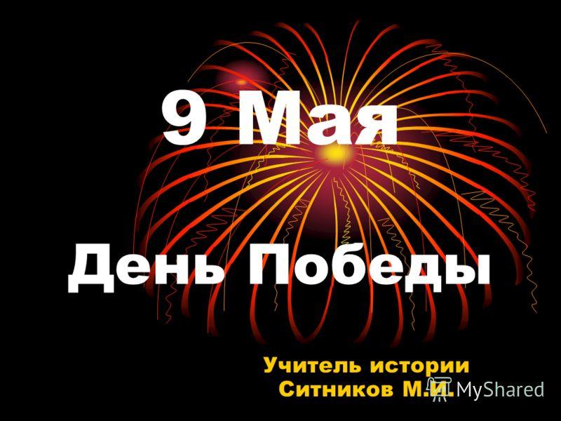 9 Мая День Победы Учитель истории Ситников М.И.