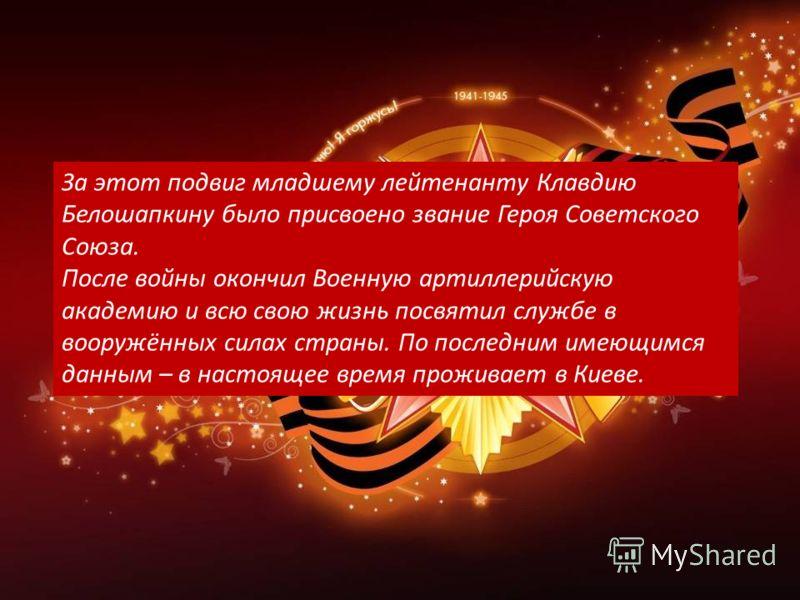 За этот подвиг младшему лейтенанту Клавдию Белошапкину было присвоено звание Героя Советского Союза. После войны окончил Военную артиллерийскую академию и всю свою жизнь посвятил службе в вооружённых силах страны. По последним имеющимся данным – в на