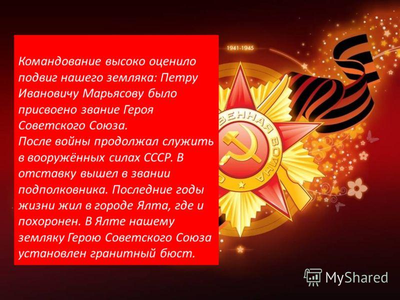 Командование высоко оценило подвиг нашего земляка: Петру Ивановичу Марьясову было присвоено звание Героя Советского Союза. После войны продолжал служить в вооружённых силах СССР. В отставку вышел в звании подполковника. Последние годы жизни жил в гор