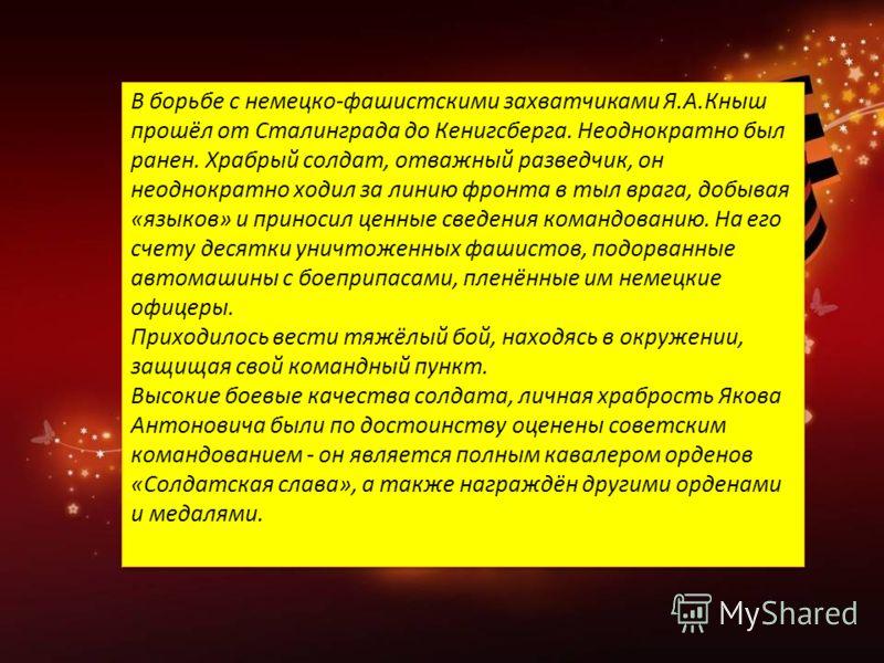 В борьбе с немецко-фашистскими захватчиками Я.А.Кныш прошёл от Сталинграда до Кенигсберга. Неоднократно был ранен. Храбрый солдат, отважный разведчик, он неоднократно ходил за линию фронта в тыл врага, добывая «языков» и приносил ценные сведения кома