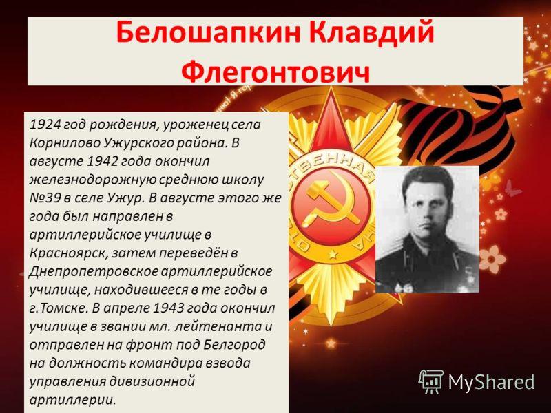 Белошапкин Клавдий Флегонтович 1924 год рождения, уроженец села Корнилово Ужурского района. В августе 1942 года окончил железнодорожную среднюю школу 39 в селе Ужур. В августе этого же года был направлен в артиллерийское училище в Красноярск, затем п