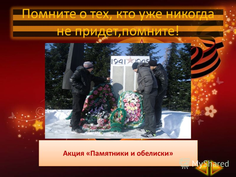 Акция «Памятники и обелиски» Помните о тех, кто уже никогда не придет,помните!