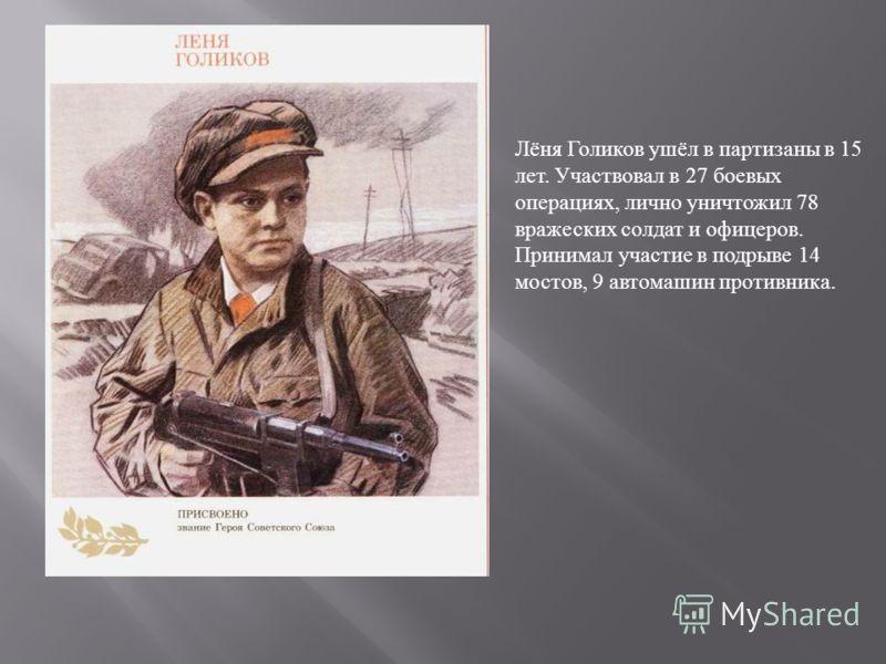 Лёня Голиков ушёл в партизаны в 15 лет. Участвовал в 27 боевых операциях, лично уничтожил 78 вражеских солдат и офицеров. Принимал участие в подрыве 14 мостов, 9 автомашин противника.
