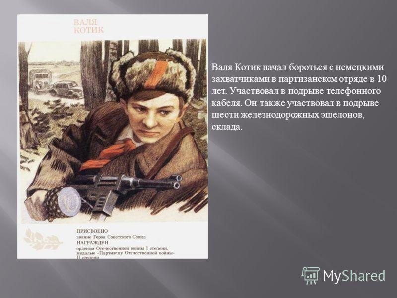 Валя Котик начал бороться с немецкими захватчиками в партизанском отряде в 10 лет. Участвовал в подрыве телефонного кабеля. Он также участвовал в подрыве шести железнодорожных эшелонов, склада.